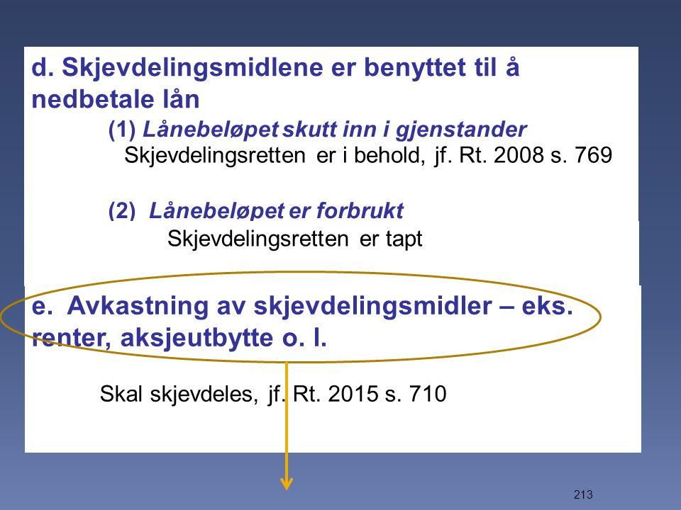 213 d. Skjevdelingsmidlene er benyttet til å nedbetale lån (1) Lånebeløpet skutt inn i gjenstander (2) Lånebeløpet er forbrukt e. Avkastning av skjevd