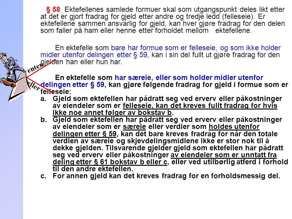 253 § 58 Ektefellenes samlede formuer skal som utgangspunkt deles likt etter at det er gjort fradrag for gjeld etter andre og tredje ledd (felleseie).