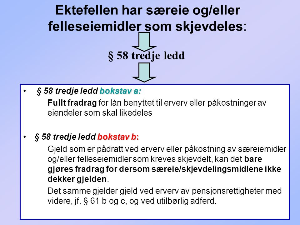 255 Ektefellen har særeie og/eller felleseiemidler som skjevdeles: bokstav a: § 58 tredje ledd bokstav a: Fullt fradrag for lån benyttet til erverv el