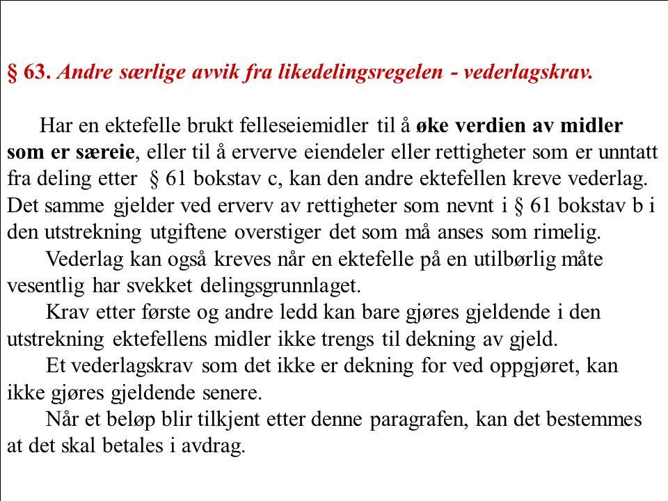 § 63. Andre særlige avvik fra likedelingsregelen - vederlagskrav. Har en ektefelle brukt felleseiemidler til å øke verdien av midler som er særeie, el