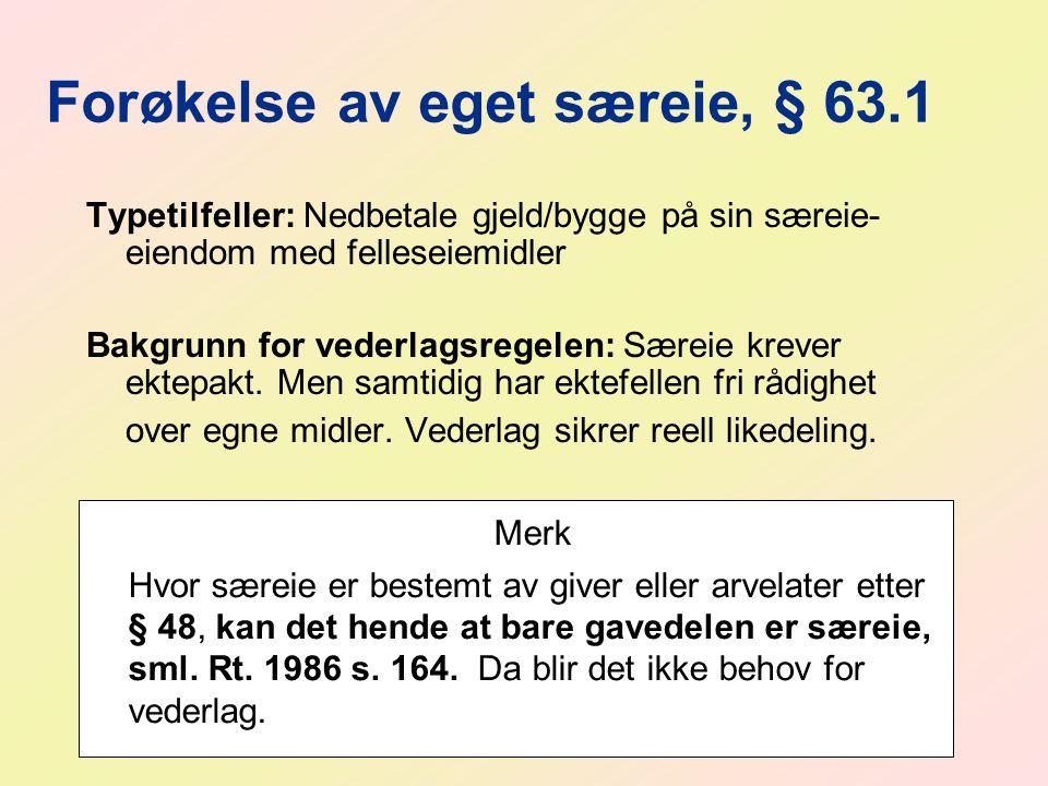 Forøkelse av eget særeie, § 63.1 Typetilfeller: Nedbetale gjeld/bygge på sin særeie- eiendom med felleseiemidler Bakgrunn for vederlagsregelen: Særeie