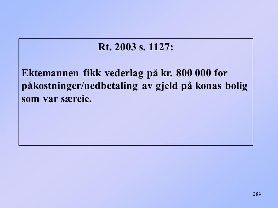 289 Rt. 2003 s. 1127: Ektemannen fikk vederlag på kr. 800 000 for påkostninger/nedbetaling av gjeld på konas bolig som var særeie.