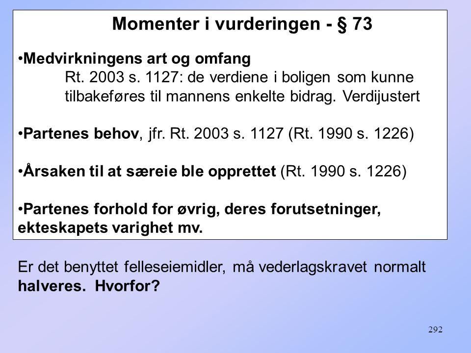 292 Momenter i vurderingen - § 73 Medvirkningens art og omfang Rt. 2003 s. 1127: de verdiene i boligen som kunne tilbakeføres til mannens enkelte bidr