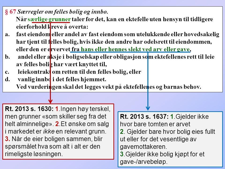 295 § 67 Særregler om felles bolig og innbo. Når særlige grunner taler for det, kan en ektefelle uten hensyn til tidligere eierforhold kreve å overta: