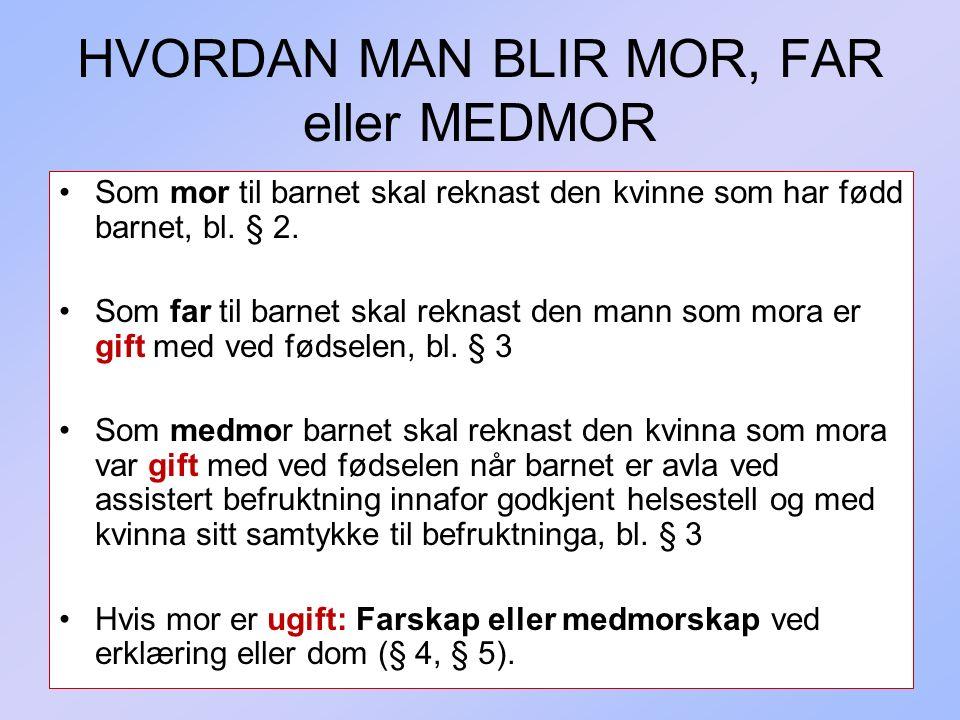 337 HVORDAN MAN BLIR MOR, FAR eller MEDMOR Som mor til barnet skal reknast den kvinne som har fødd barnet, bl. § 2. Som far til barnet skal reknast de