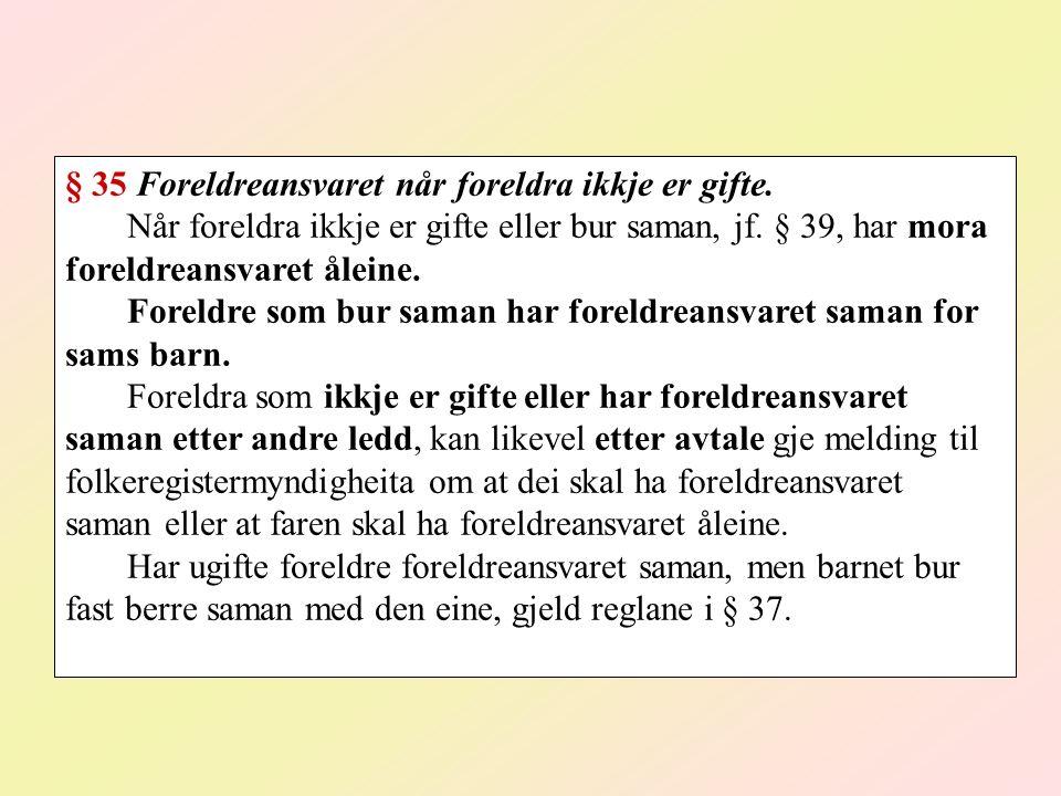 § 35 Foreldreansvaret når foreldra ikkje er gifte. Når foreldra ikkje er gifte eller bur saman, jf. § 39, har mora foreldreansvaret åleine. Foreldre s