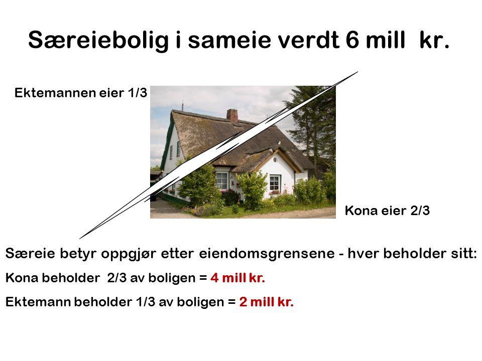 Særeiebolig i sameie verdt 6 mill kr. Kona eier 2/3 Ektemannen eier 1/3 Særeie betyr oppgjør etter eiendomsgrensene - hver beholder sitt: Kona beholde