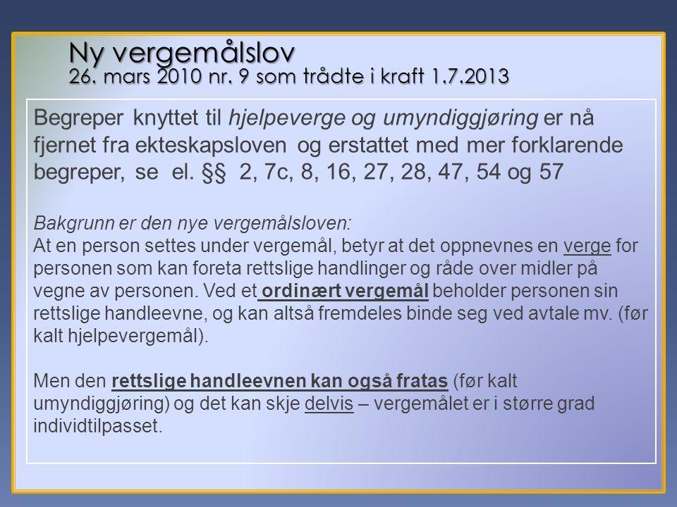 6 Ny vergemålslov 26. mars 2010 nr. 9 som trådte i kraft 1.7.2013 Begreper knyttet til hjelpeverge og umyndiggjøring er nå fjernet fra ekteskapsloven