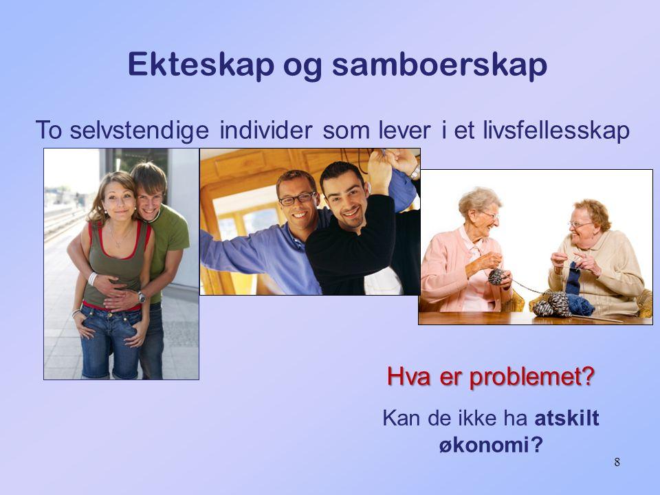 8 Ekteskap og samboerskap To selvstendige individer som lever i et livsfellesskap Hva er problemet? Kan de ikke ha atskilt økonomi?