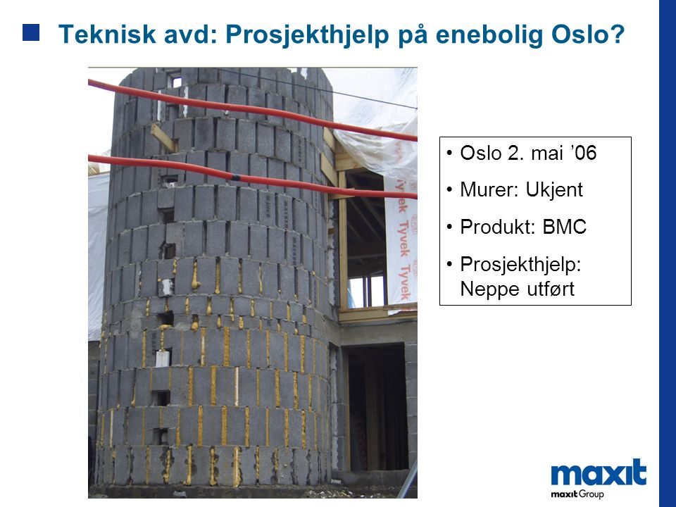 Teknisk avd: Prosjekthjelp på enebolig Oslo? Oslo 2. mai '06 Murer: Ukjent Produkt: BMC Prosjekthjelp: Neppe utført
