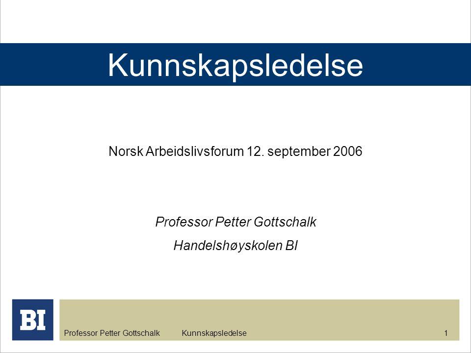 Professor Petter Gottschalk Kunnskapsledelse 1 Norsk Arbeidslivsforum 12. september 2006 Professor Petter Gottschalk Handelshøyskolen BI Kunnskapslede
