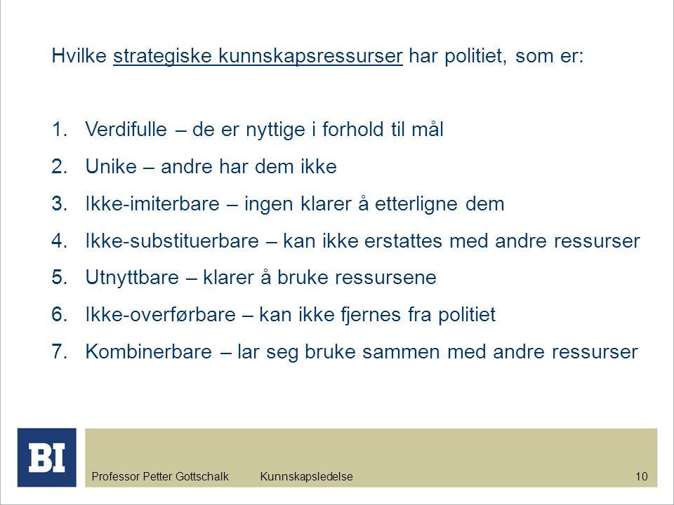 Professor Petter Gottschalk Kunnskapsledelse 10 Hvilke strategiske kunnskapsressurser har politiet, som er: 1.Verdifulle – de er nyttige i forhold til