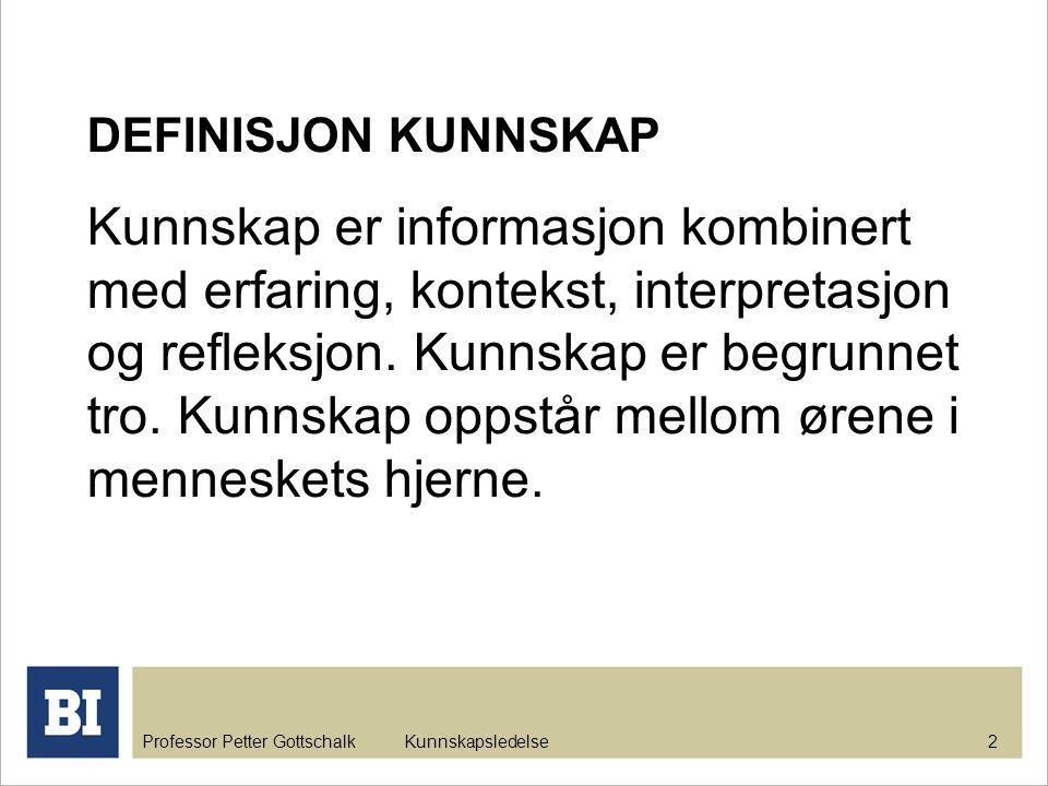 Professor Petter Gottschalk Kunnskapsledelse 2 DEFINISJON KUNNSKAP Kunnskap er informasjon kombinert med erfaring, kontekst, interpretasjon og refleks