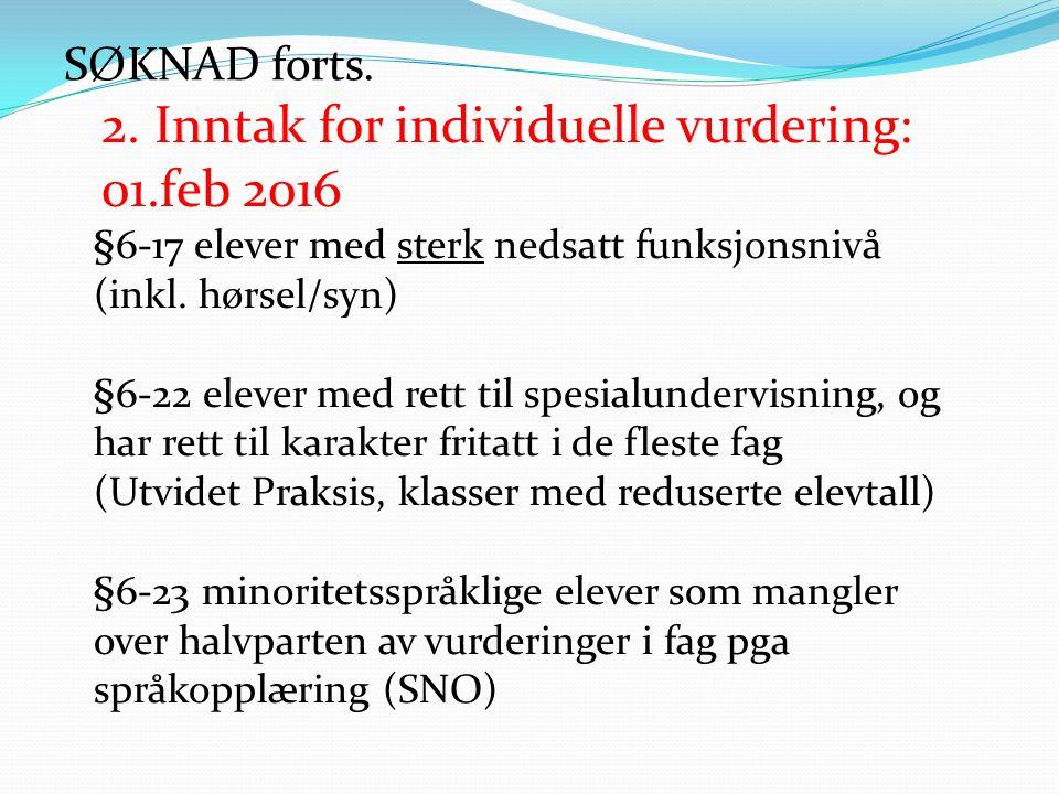 SØKNAD forts. 2. Inntak for individuelle vurdering: 01.feb 2016 §6-17 elever med sterk nedsatt funksjonsnivå (inkl. hørsel/syn) §6-22 elever med rett
