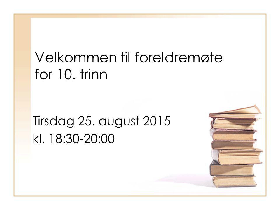 Velkommen til foreldremøte for 10. trinn Tirsdag 25. august 2015 kl. 18:30-20:00