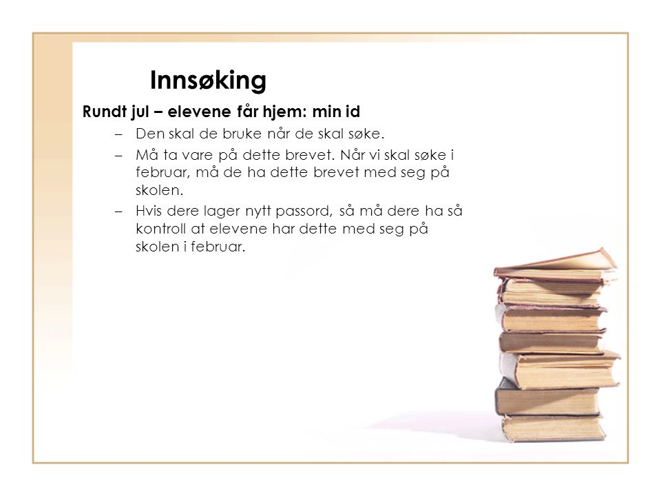 Innsøking Rundt jul – elevene får hjem: min id –Den skal de bruke når de skal søke. –Må ta vare på dette brevet. Når vi skal søke i februar, må de ha