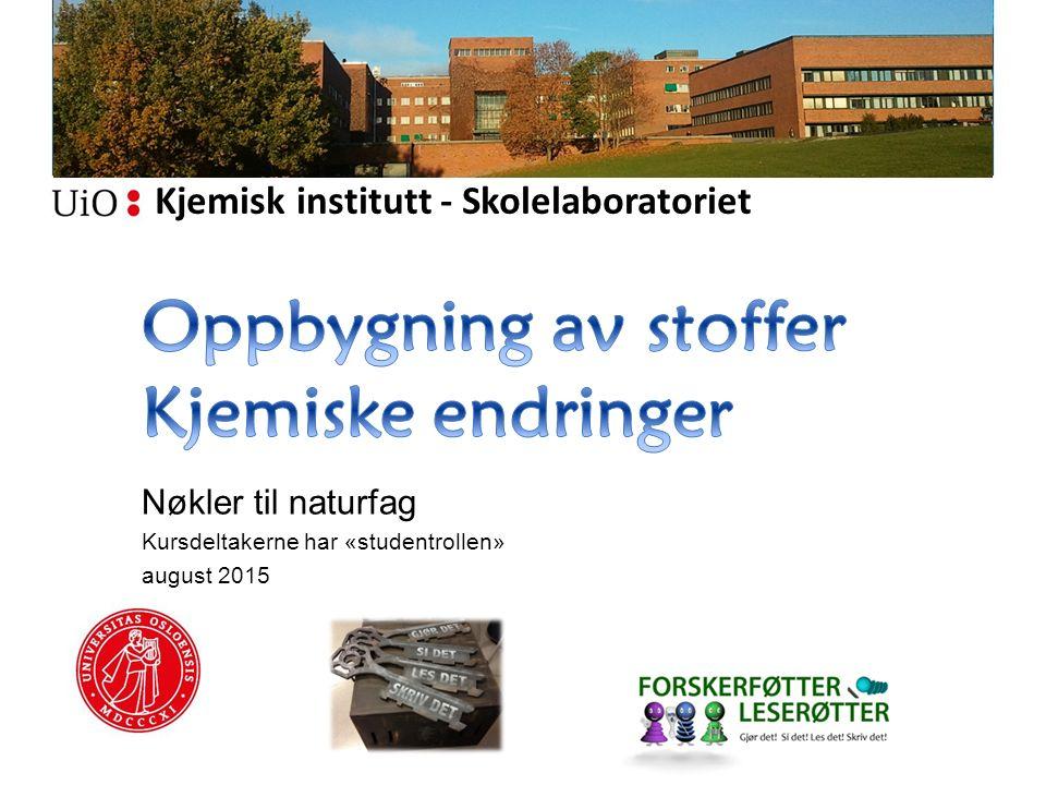 Kjemisk institutt - Skolelaboratoriet Nøkler til naturfag Kursdeltakerne har «studentrollen» august 2015