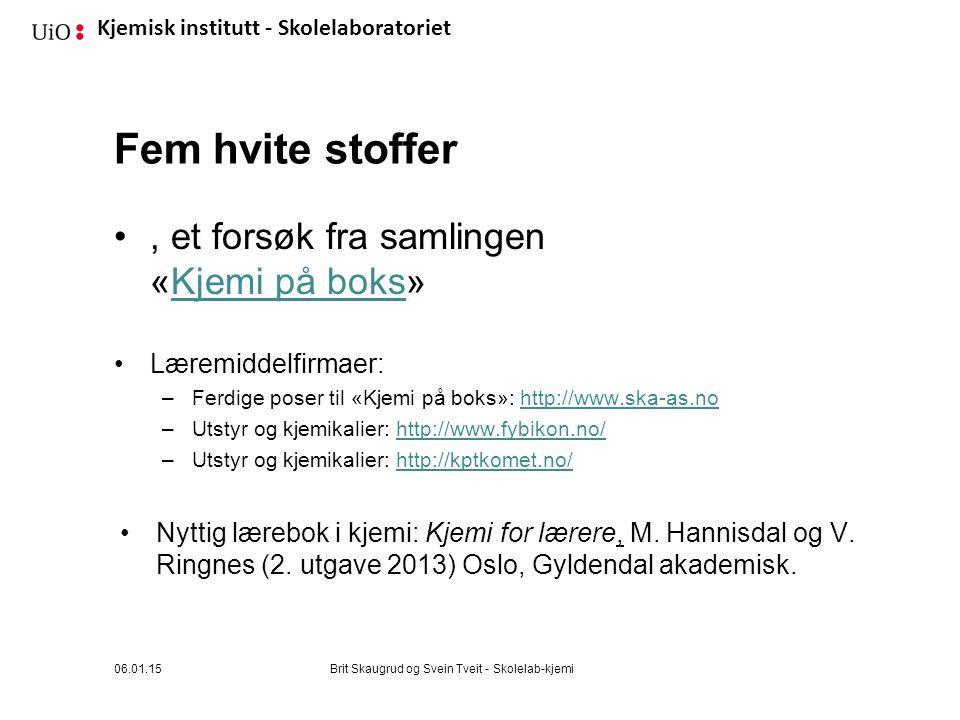 Kjemisk institutt - Skolelaboratoriet Fem hvite stoffer, et forsøk fra samlingen «Kjemi på boks»Kjemi på boks Læremiddelfirmaer: –Ferdige poser til «Kjemi på boks»: http://www.ska-as.nohttp://www.ska-as.no –Utstyr og kjemikalier: http://www.fybikon.no/http://www.fybikon.no/ –Utstyr og kjemikalier: http://kptkomet.no/http://kptkomet.no/ Nyttig lærebok i kjemi: Kjemi for lærere, M.