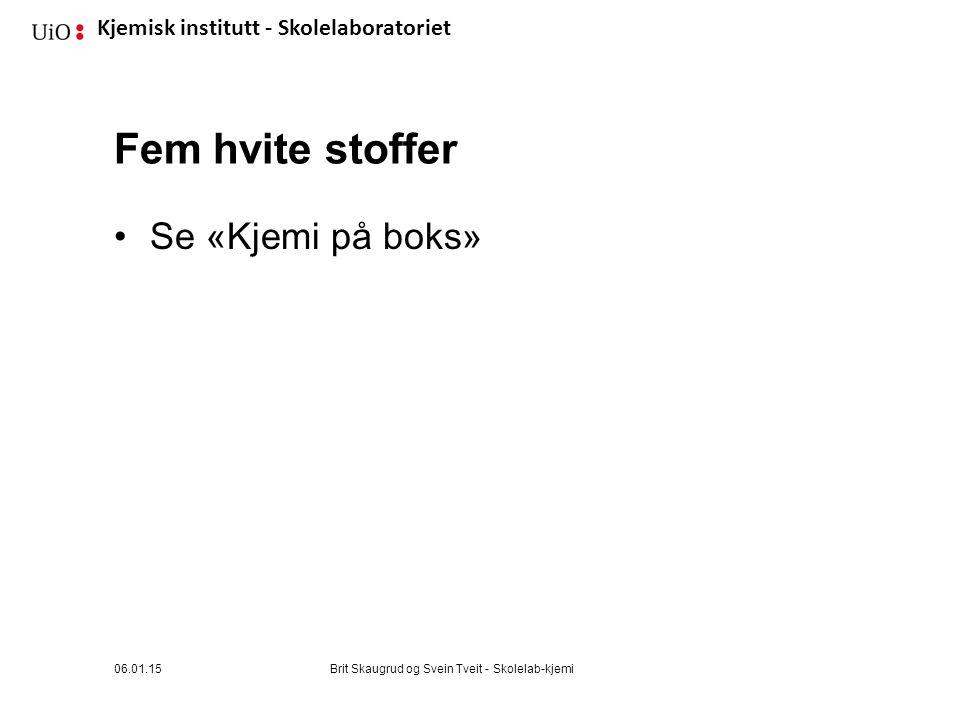 Kjemisk institutt - Skolelaboratoriet Fem hvite stoffer Se «Kjemi på boks» 06.01.15Brit Skaugrud og Svein Tveit - Skolelab-kjemi