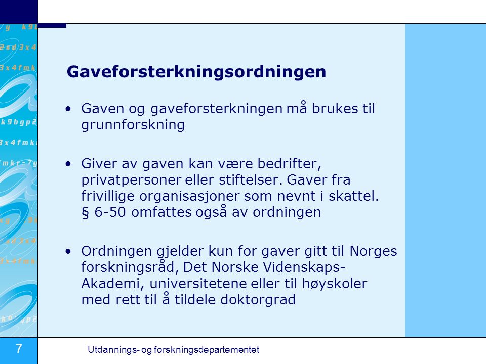 7 Utdannings- og forskningsdepartementet Gaveforsterkningsordningen Gaven og gaveforsterkningen må brukes til grunnforskning Giver av gaven kan være bedrifter, privatpersoner eller stiftelser.