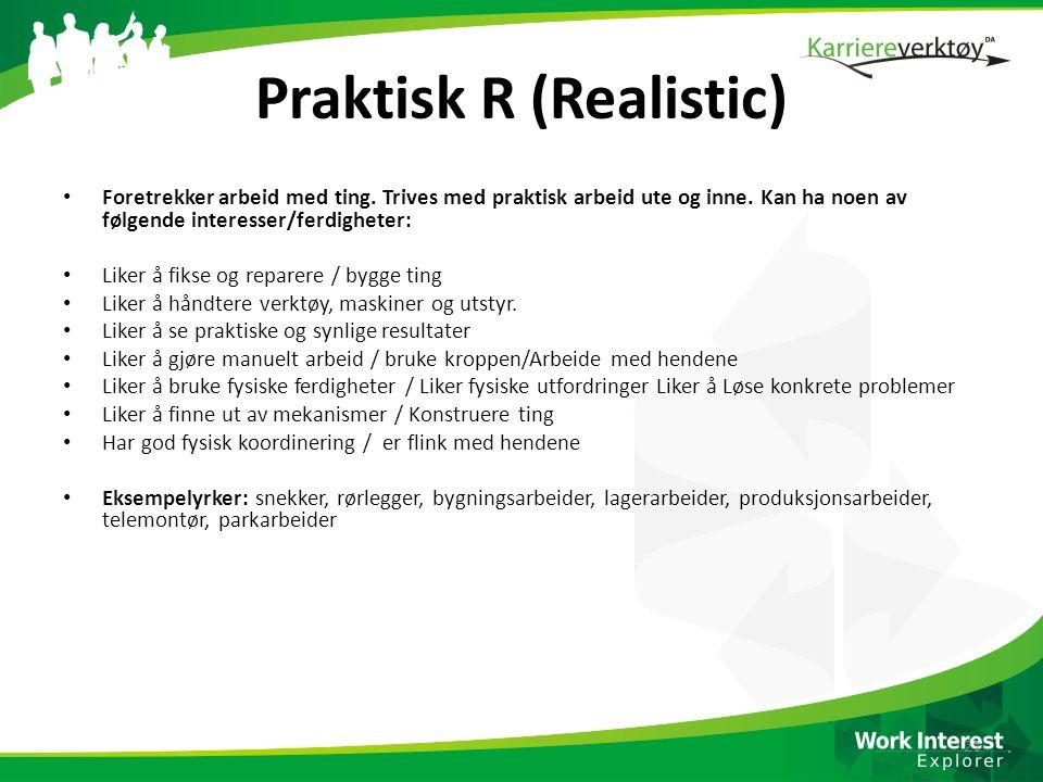 Praktisk R (Realistic) Foretrekker arbeid med ting. Trives med praktisk arbeid ute og inne. Kan ha noen av følgende interesser/ferdigheter: Liker å fi
