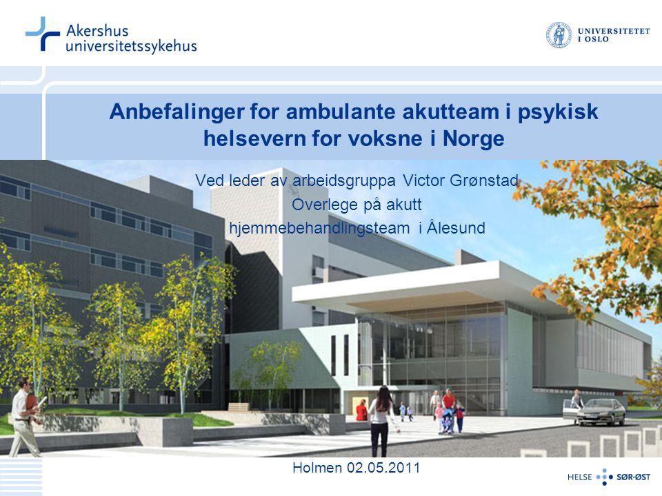 Anbefalinger for ambulante akutteam i psykisk helsevern for voksne i Norge Ved leder av arbeidsgruppa Victor Grønstad Overlege på akutt hjemmebehandli