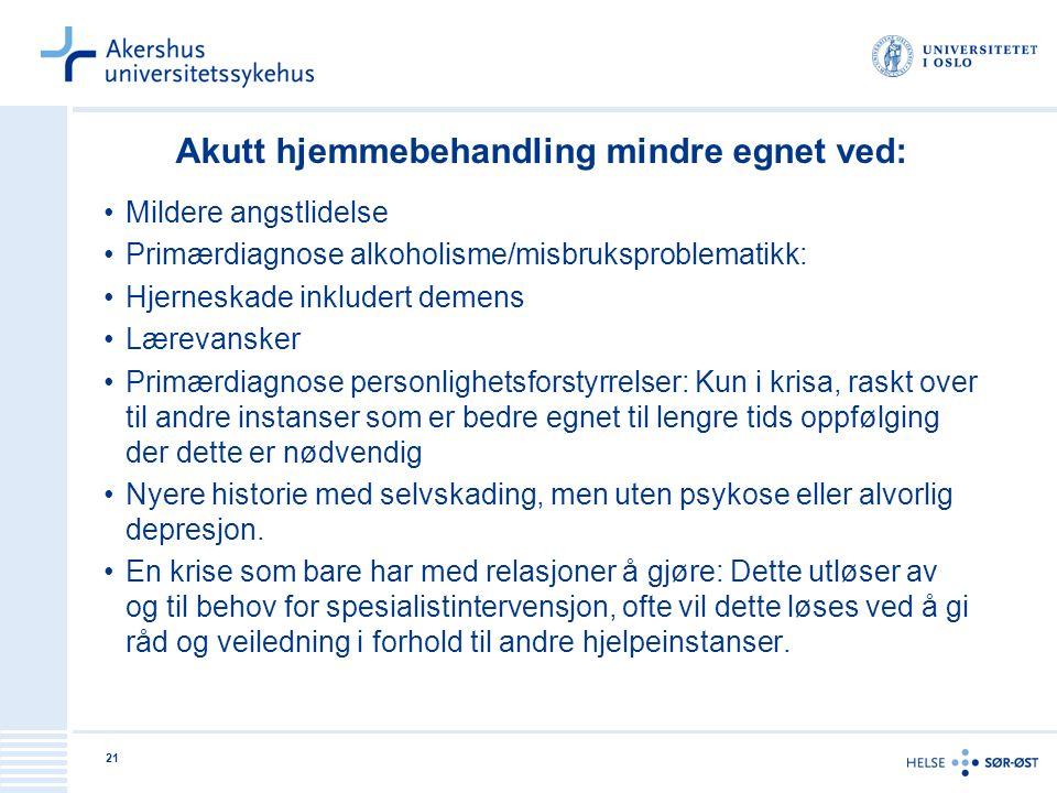21 Akutt hjemmebehandling mindre egnet ved: Mildere angstlidelse Primærdiagnose alkoholisme/misbruksproblematikk: Hjerneskade inkludert demens Lærevan