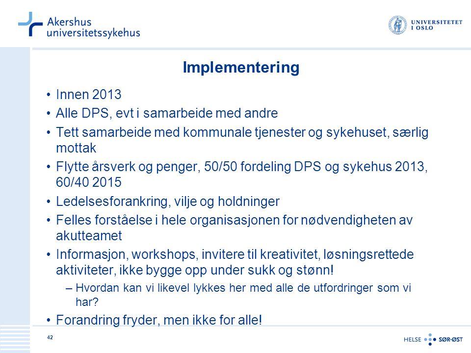 42 Implementering Innen 2013 Alle DPS, evt i samarbeide med andre Tett samarbeide med kommunale tjenester og sykehuset, særlig mottak Flytte årsverk o