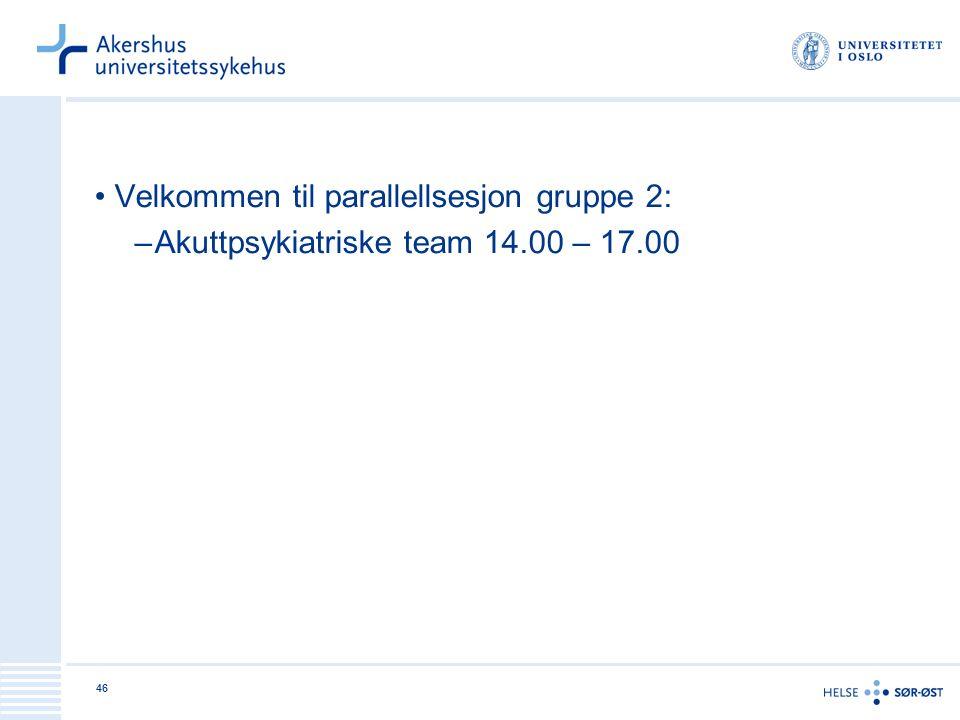 46 Velkommen til parallellsesjon gruppe 2: –Akuttpsykiatriske team 14.00 – 17.00