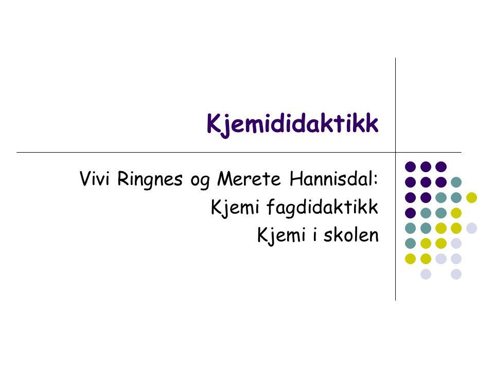 Kjemididaktikk Vivi Ringnes og Merete Hannisdal: Kjemi fagdidaktikk Kjemi i skolen