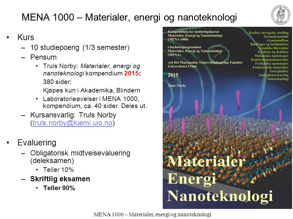 MENA 1000 – Materialer, energi og nanoteknologi MENA 1000 Truls Norby Kjemisk institutt/ Senter for Materialvitenskap og nanoteknologi (SMN) Universitetet i Oslo FERMIO Forskningsparken Gaustadalleen 21 N-0349 Oslo truls.norby@kjemi.uio.no Kurs-uke 1 Kursinformasjon Kap.