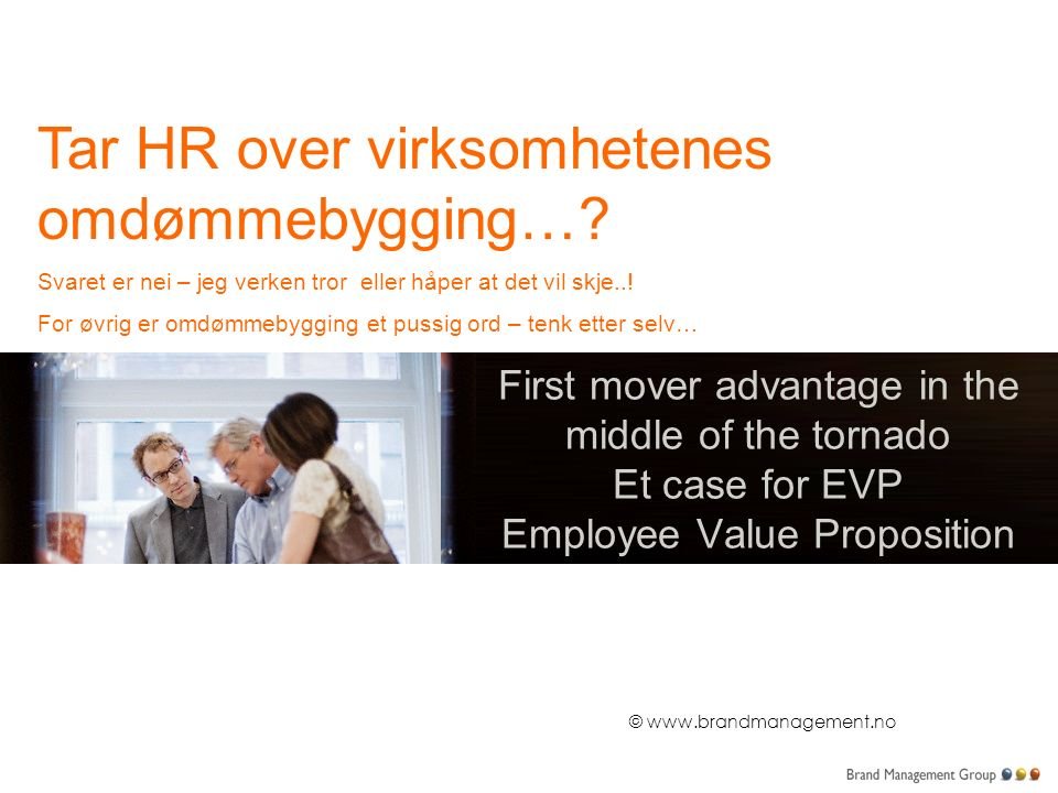 © www.brandmanagement.no First mover advantage in the middle of the tornado Et case for EVP Employee Value Proposition Tar HR over virksomhetenes omdømmebygging….