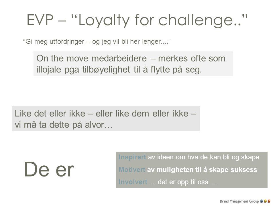EVP – Loyalty for challenge.. Gi meg utfordringer – og jeg vil bli her lenger.... On the move medarbeidere – merkes ofte som illojale pga tilbøyelighet til å flytte på seg.