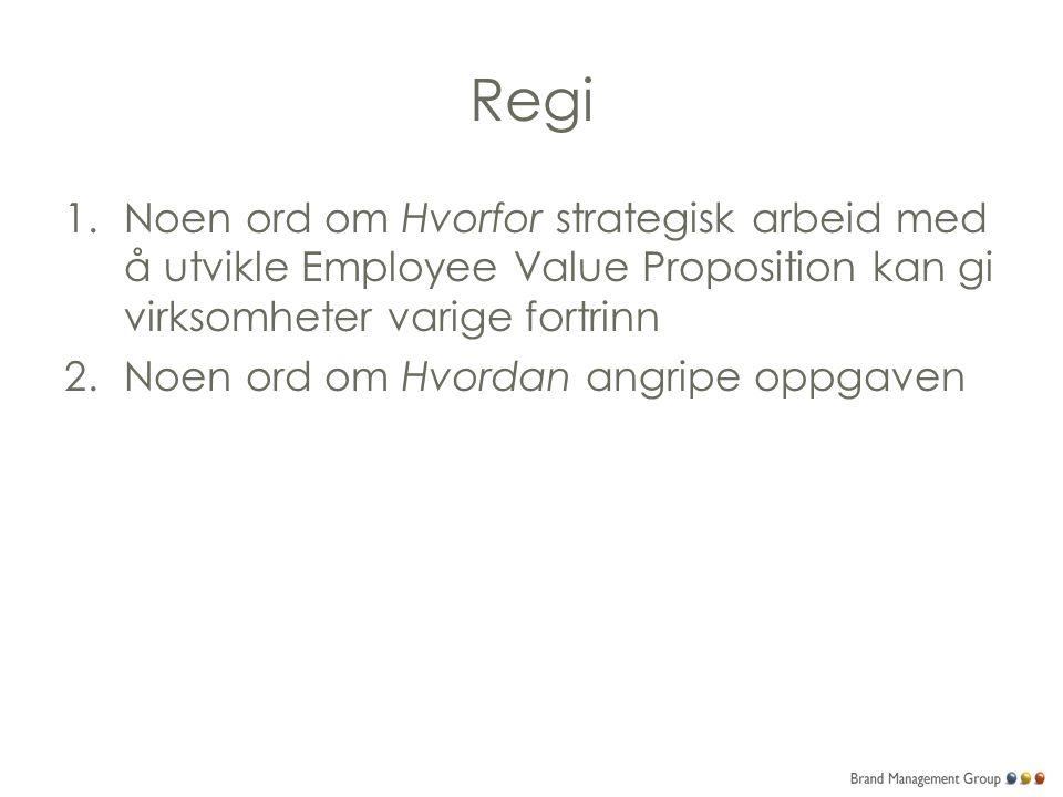 Regi 1.Noen ord om Hvorfor strategisk arbeid med å utvikle Employee Value Proposition kan gi virksomheter varige fortrinn 2.Noen ord om Hvordan angripe oppgaven