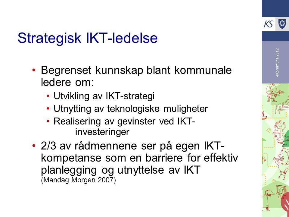 eKommune 2012 Strategisk IKT-ledelse Begrenset kunnskap blant kommunale ledere om: Utvikling av IKT-strategi Utnytting av teknologiske muligheter Realisering av gevinster ved IKT- investeringer 2/3 av rådmennene ser på egen IKT- kompetanse som en barriere for effektiv planlegging og utnyttelse av IKT (Mandag Morgen 2007)