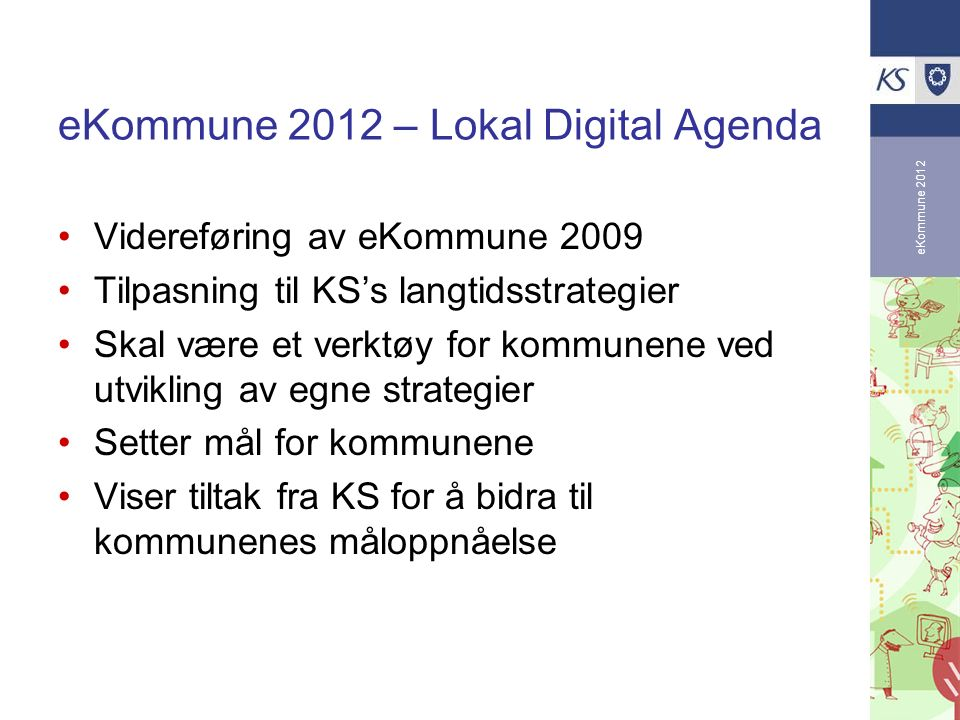 eKommune 2012 eKommune 2012 – Lokal Digital Agenda Videreføring av eKommune 2009 Tilpasning til KS's langtidsstrategier Skal være et verktøy for kommu