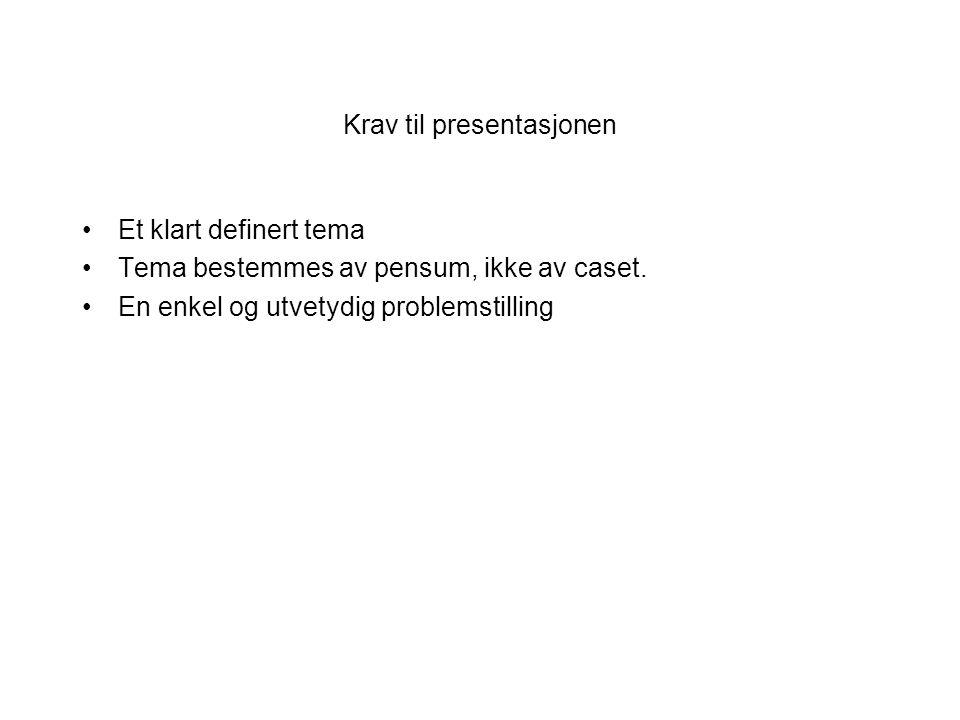Krav til presentasjonen Et klart definert tema Tema bestemmes av pensum, ikke av caset.