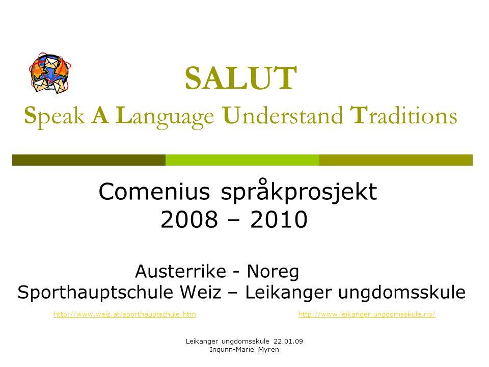 Leikanger ungdomsskule 22.01.09 Ingunn-Marie Myren SALUT Speak A Language Understand Traditions Comenius språkprosjekt 2008 – 2010 Austerrike - Noreg Sporthauptschule Weiz – Leikanger ungdomsskule http://www.weiz.at/sporthauptschule.htmhttp://www.weiz.at/sporthauptschule.htm http://www.leikanger.ungdomsskule.no/http://www.leikanger.ungdomsskule.no/