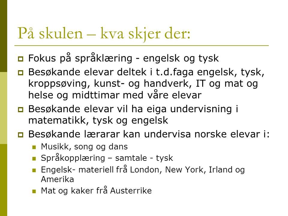 På skulen – kva skjer der:  Fokus på språklæring - engelsk og tysk  Besøkande elevar deltek i t.d.faga engelsk, tysk, kroppsøving, kunst- og handverk, IT og mat og helse og midttimar med våre elevar  Besøkande elevar vil ha eiga undervisning i matematikk, tysk og engelsk  Besøkande lærarar kan undervisa norske elevar i: Musikk, song og dans Språkopplæring – samtale - tysk Engelsk- materiell frå London, New York, Irland og Amerika Mat og kaker frå Austerrike