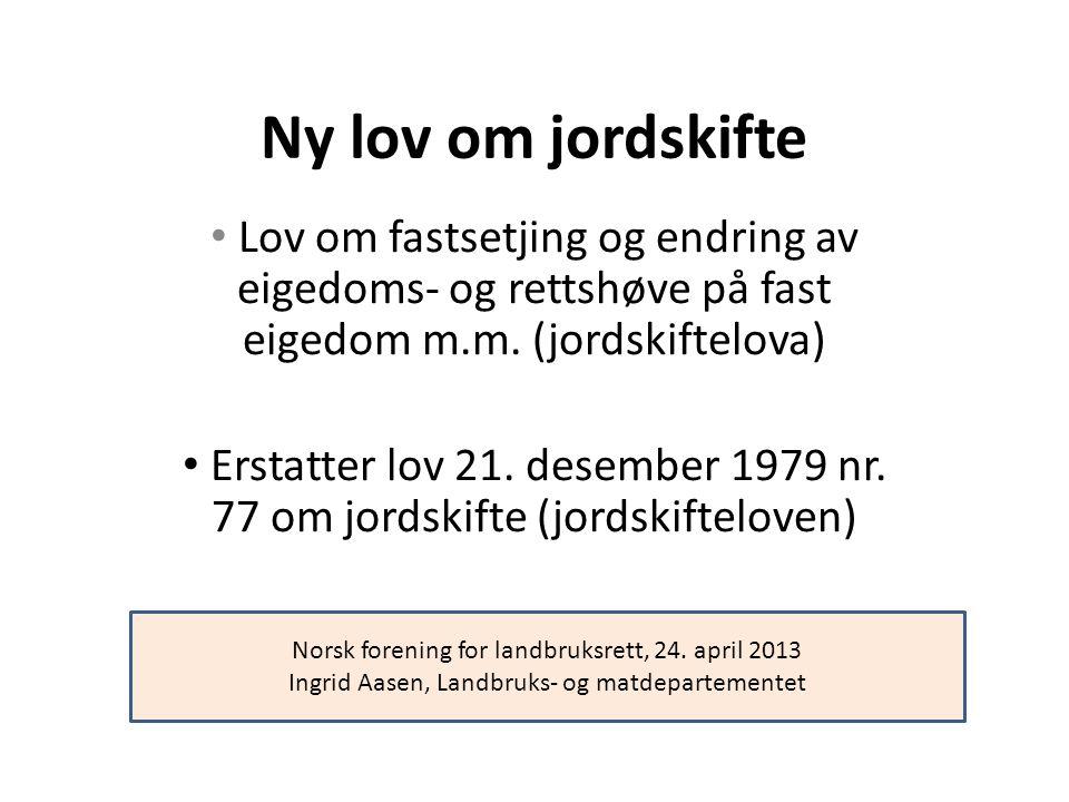 Ny lov om jordskifte Lov om fastsetjing og endring av eigedoms- og rettshøve på fast eigedom m.m. (jordskiftelova) Erstatter lov 21. desember 1979 nr.