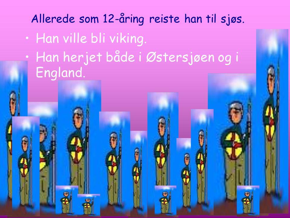 Allerede som 12-åring reiste han til sjøs. Han ville bli viking. Han herjet både i Østersjøen og i England.