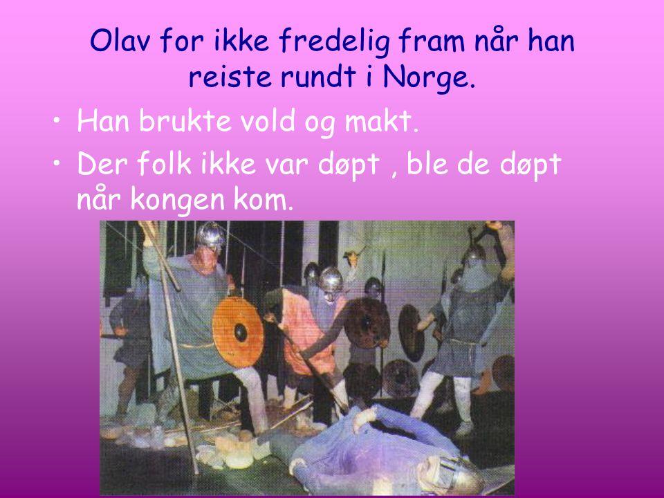 Olav for ikke fredelig fram når han reiste rundt i Norge. Han brukte vold og makt. Der folk ikke var døpt, ble de døpt når kongen kom.