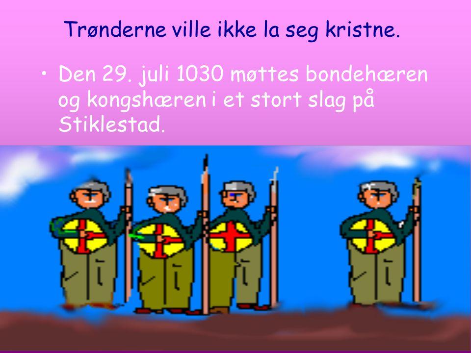 Trønderne ville ikke la seg kristne. Den 29. juli 1030 møttes bondehæren og kongshæren i et stort slag på Stiklestad.