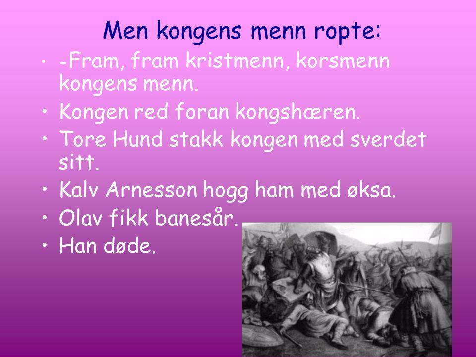 Men kongens menn ropte: - Fram, fram kristmenn, korsmenn kongens menn. Kongen red foran kongshæren. Tore Hund stakk kongen med sverdet sitt. Kalv Arne