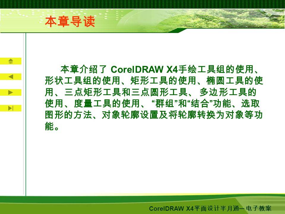 CorelDRAW X4 平面设计半月通 ─ 电子教案 本章介绍了 CorelDRAW X4 手绘工具组的使用、 形状工具组的使用、矩形工具的使用、椭圆工具的使 用、三点矩形工具和三点圆形工具、 多边形工具的 使用、度量工具的使用、 群组 和 结合 功能、选取 图形的方法、对象轮廓设置及将轮廓转换为对象等功 能。 本章导读