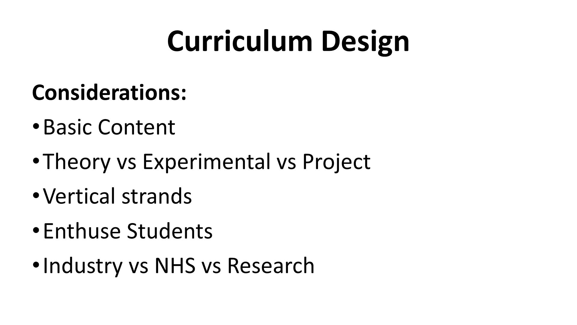 Curriculum Design Considerations: Basic Content Theory vs Experimental vs Project Vertical strands Enthuse Students Industry vs NHS vs Research