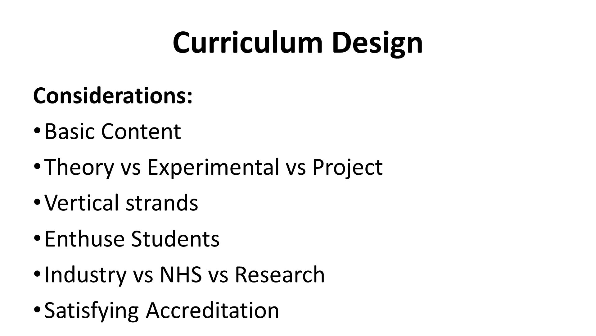 Curriculum Design Considerations: Basic Content Theory vs Experimental vs Project Vertical strands Enthuse Students Industry vs NHS vs Research Satisfying Accreditation