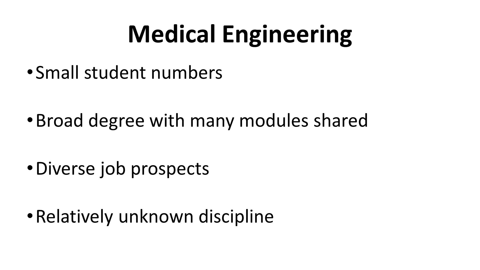 Medical Engineering Small student numbers Broad degree with many modules shared Diverse job prospects Relatively unknown discipline