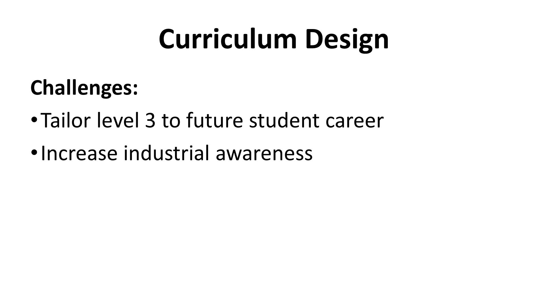 Curriculum Design Challenges: Tailor level 3 to future student career Increase industrial awareness