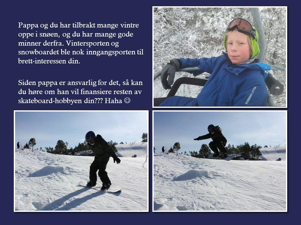 Pappa og du har tilbrakt mange vintre oppe i snøen, og du har mange gode minner derfra.